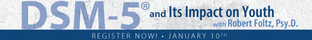 DSM-5(R) and Its Impact on Youth with Robert Foltz, Psy.D. Register Now! ~ January 10th